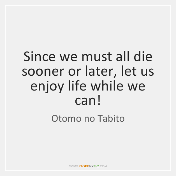 Since we must all die sooner or later, let us enjoy life ...