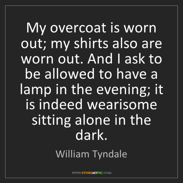 William Tyndale: My overcoat is worn out; my shirts also are worn out....