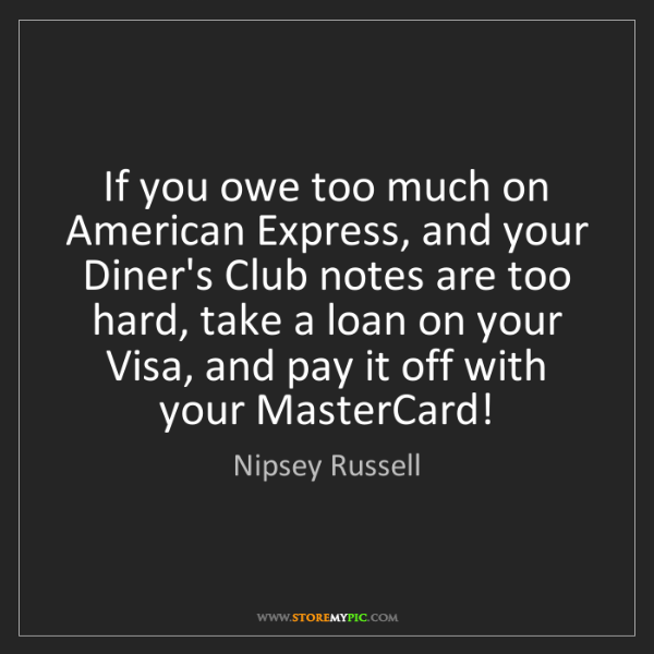 Nipsey Russell: If you owe too much on American Express, and your Diner's...