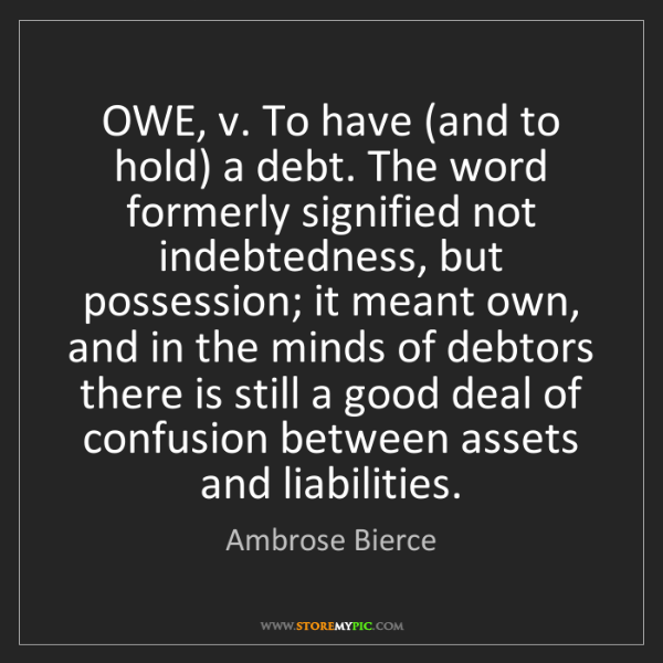 Ambrose Bierce: OWE, v. To have (and to hold) a debt. The word formerly...