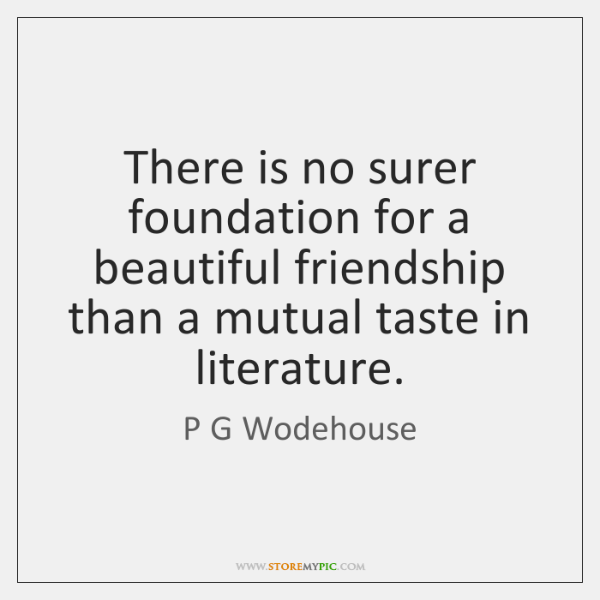 There is no surer foundation for a beautiful friendship than a mutual ...