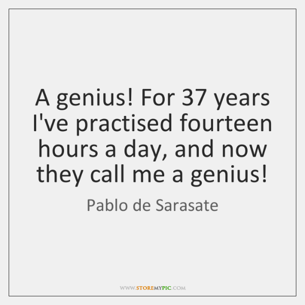 A genius! For 37 years I've practised fourteen hours a day, and now ...