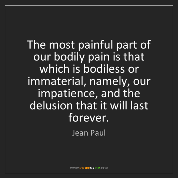 Jean Paul: The most painful part of our bodily pain is that which...