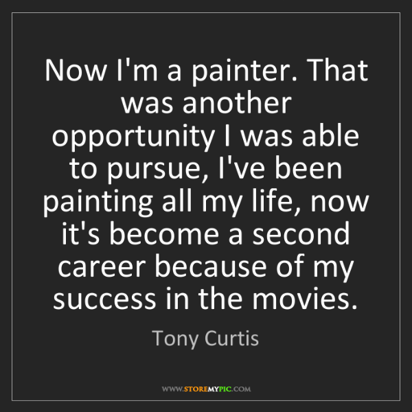 Tony Curtis: Now I'm a painter. That was another opportunity I was...