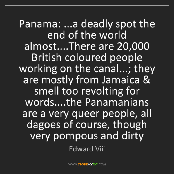 Edward Viii: Panama: ...a deadly spot the end of the world almost....There...