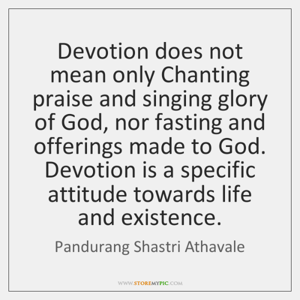 Devotion does not mean only Chanting praise and singing