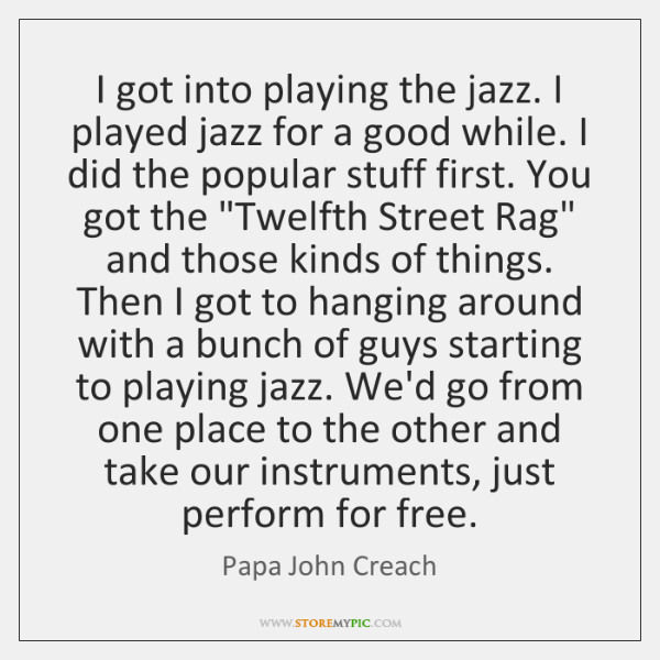 I got into playing the jazz. I played jazz for a good ...