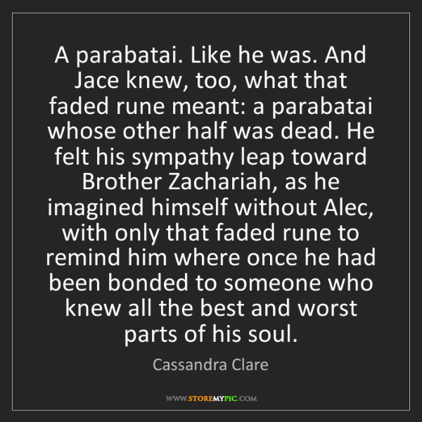 Cassandra Clare: A parabatai. Like he was. And Jace knew, too, what that...
