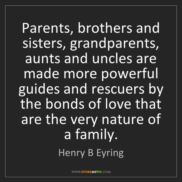 Henry B Eyring: Parents, brothers and sisters, grandparents, aunts and...