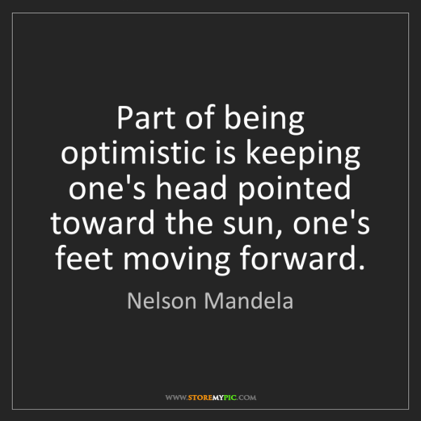 Nelson Mandela: Part of being optimistic is keeping one's head pointed...
