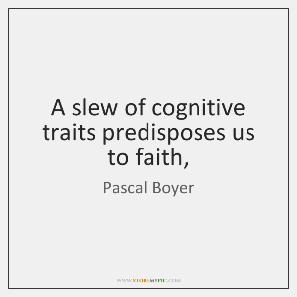 A slew of cognitive traits predisposes us to faith,