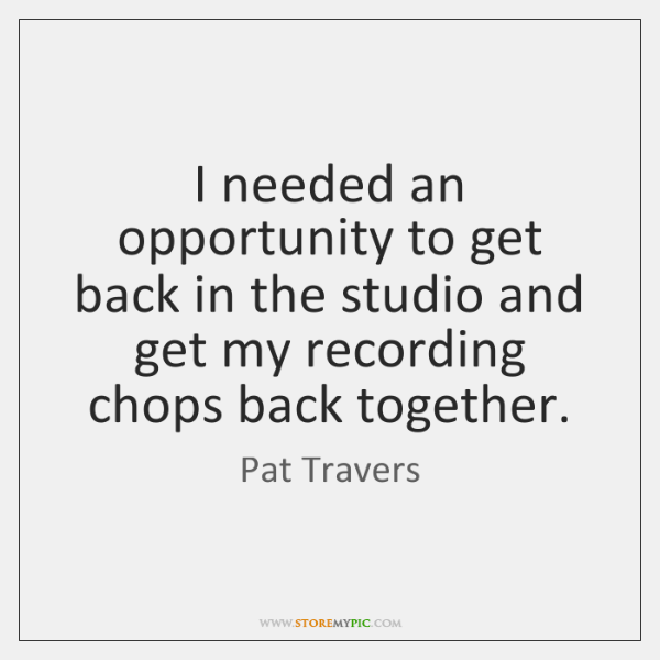 I needed an opportunity to get back in the studio and get ...