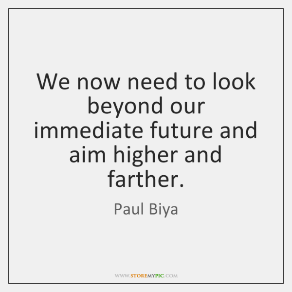 We now need to look beyond our immediate future and aim higher ...