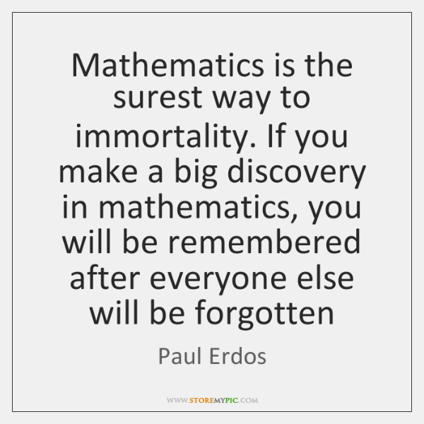 Mathematics is the surest way to immortality. If you make a big ...