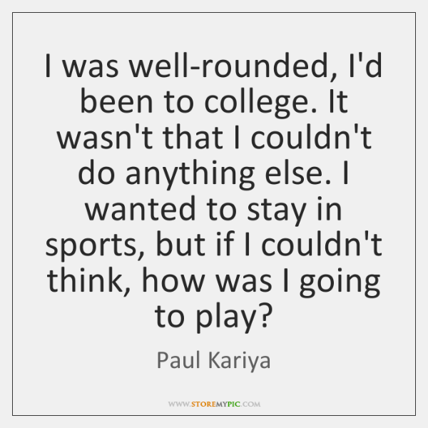 I was well-rounded, I'd been to college. It wasn't that I couldn't ...