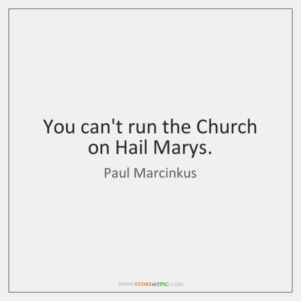 You can't run the Church on Hail Marys.