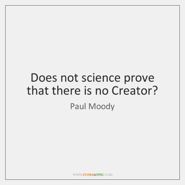 Does not science prove that there is no Creator?