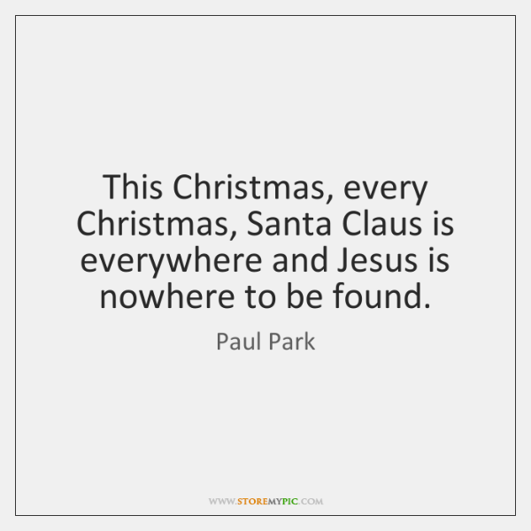 This Christmas, every Christmas, Santa Claus is everywhere and Jesus is nowhere ...