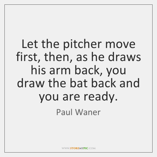 Let the pitcher move first, then, as he draws his arm back, ...