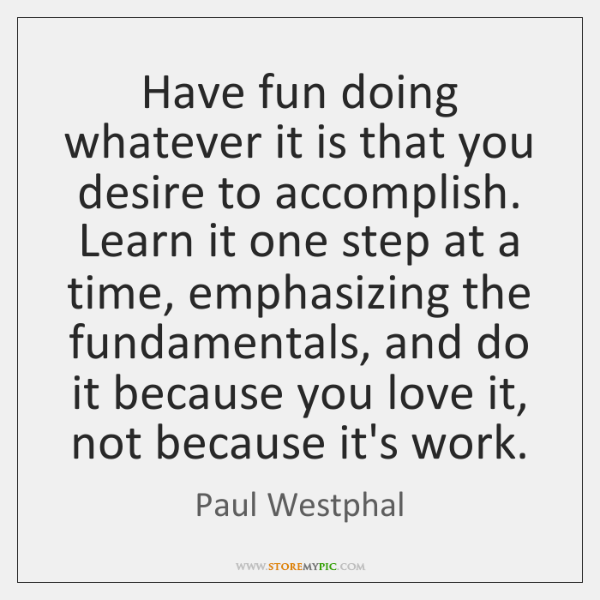 Have fun doing whatever it is that you desire to accomplish. Learn ...
