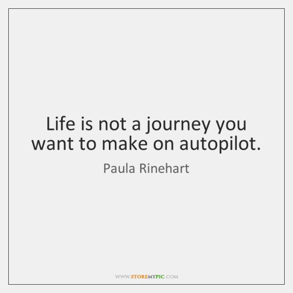 Life is not a journey you want to make on autopilot.