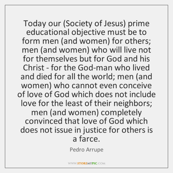 Today our (Society of Jesus) prime educational objective must be to form ...