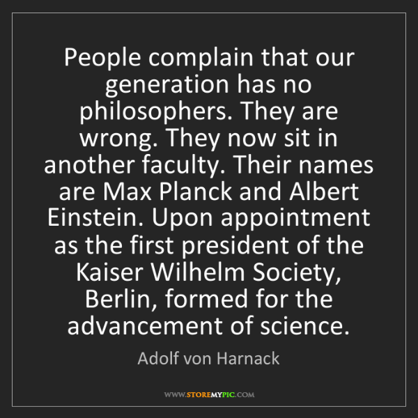 Adolf von Harnack: People complain that our generation has no philosophers....