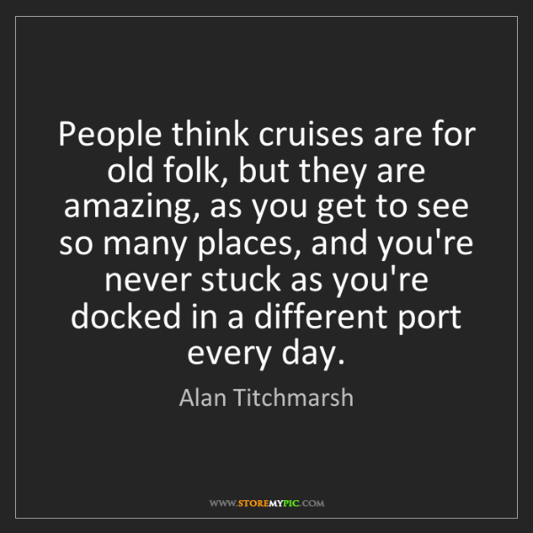 Alan Titchmarsh: People think cruises are for old folk, but they are amazing,...