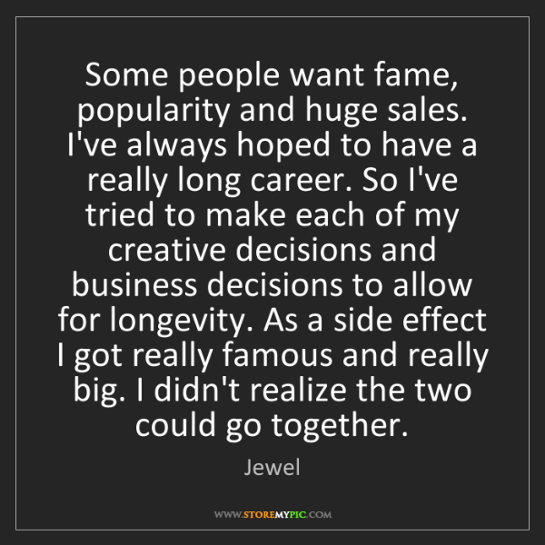 Jewel: Some people want fame, popularity and huge sales. I've...