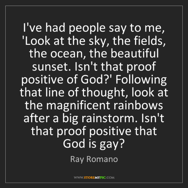 Ray Romano: I've had people say to me, 'Look at the sky, the fields,...