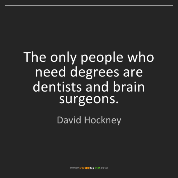 David Hockney: The only people who need degrees are dentists and brain...