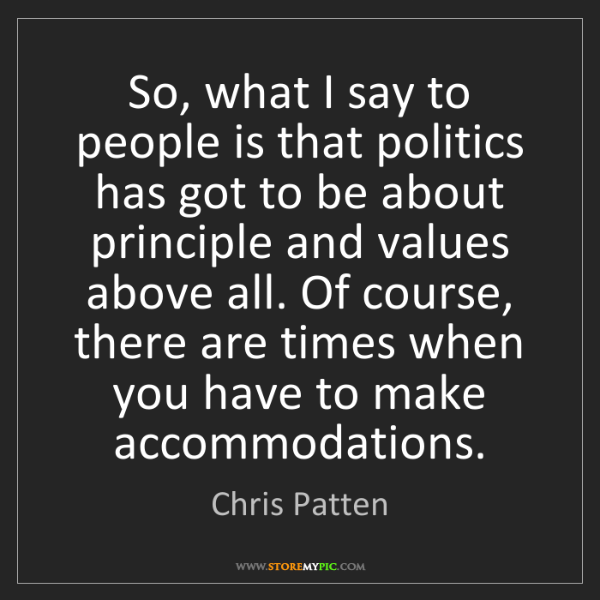 Chris Patten: So, what I say to people is that politics has got to...