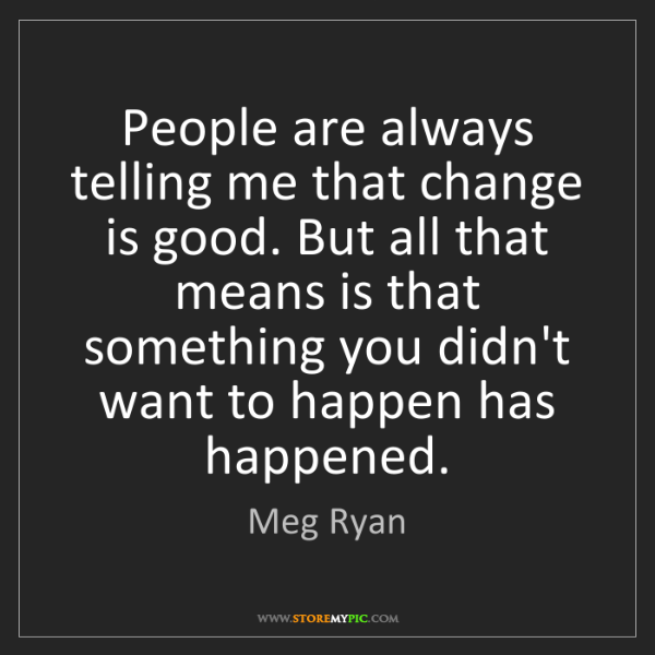 Meg Ryan: People are always telling me that change is good. But...
