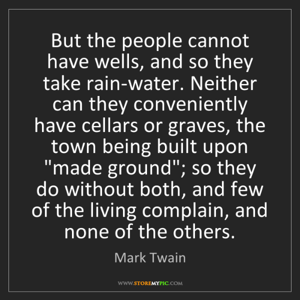 Mark Twain: But the people cannot have wells, and so they take rain-water....