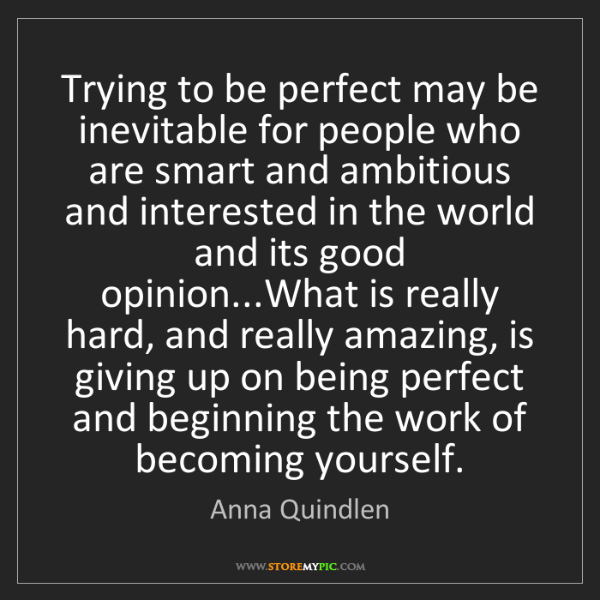 Anna Quindlen: Trying to be perfect may be inevitable for people who...