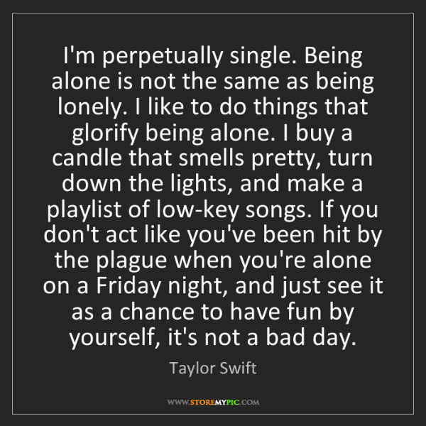 Taylor Swift: I'm perpetually single. Being alone is not the same as...