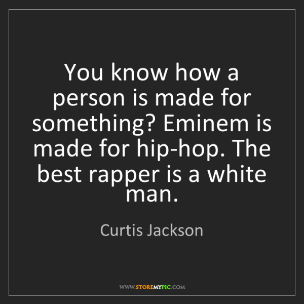 Curtis Jackson: You know how a person is made for something? Eminem is...