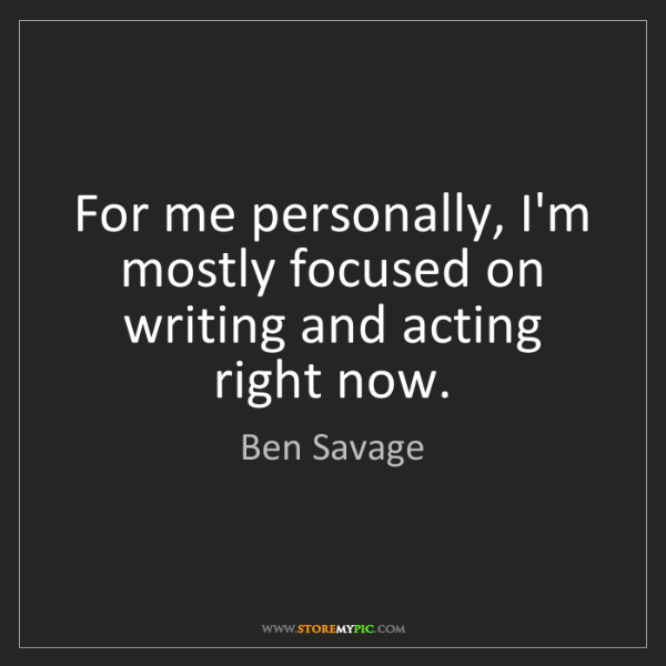 Ben Savage: For me personally, I'm mostly focused on writing and...