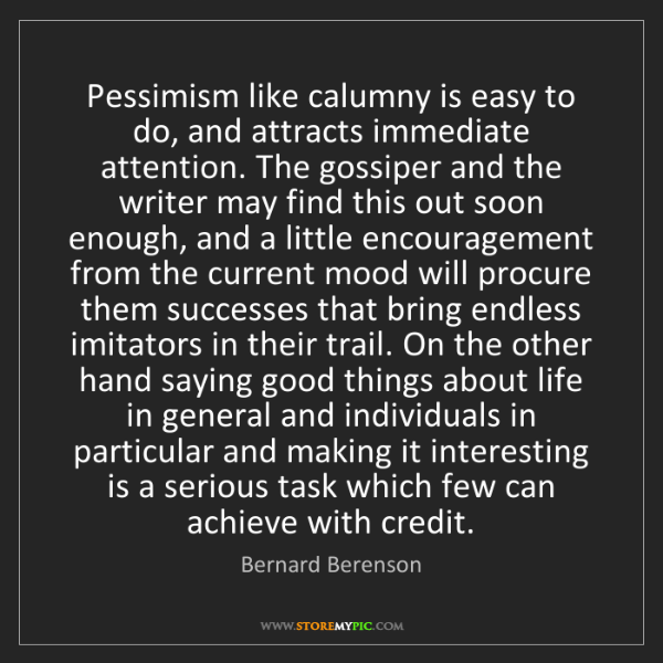 Bernard Berenson: Pessimism like calumny is easy to do, and attracts immediate...