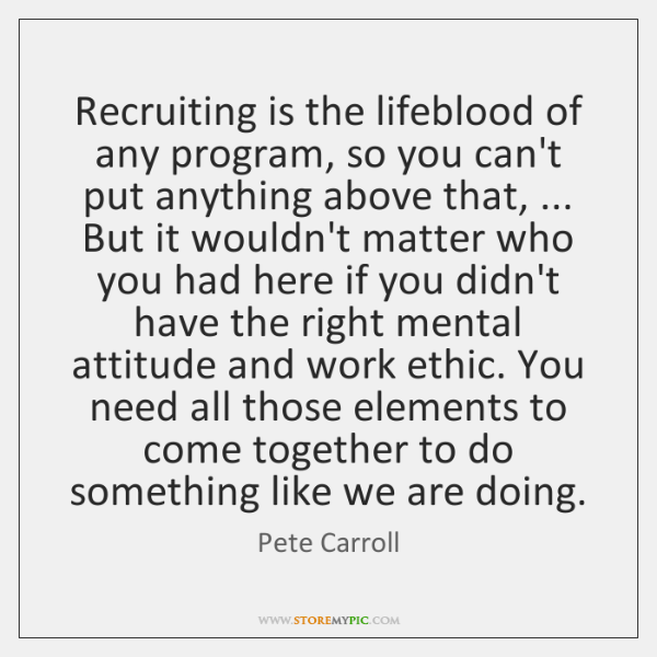Recruiting is the lifeblood of any program, so you can't put anything ...