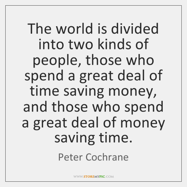 The world is divided into two kinds of people, those who spend ...