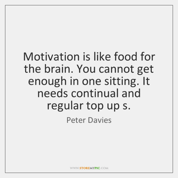 Motivation is like food for the brain. You cannot get enough in ...