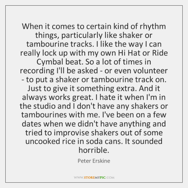 When it comes to certain kind of rhythm things, particularly like shaker ...