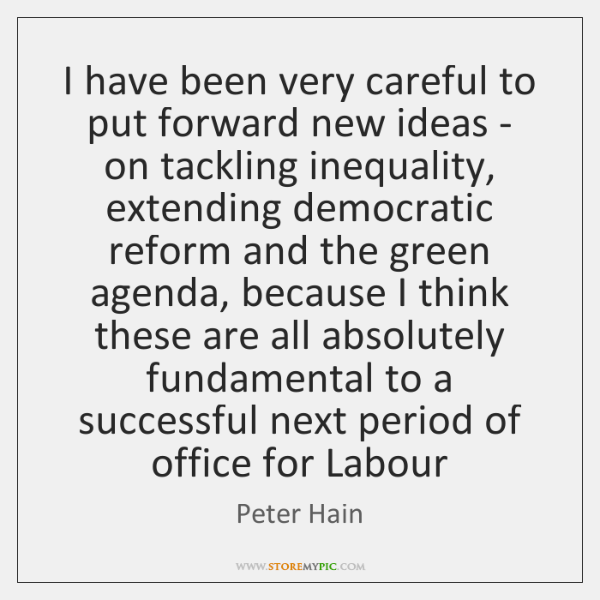 I have been very careful to put forward new ideas - on ...