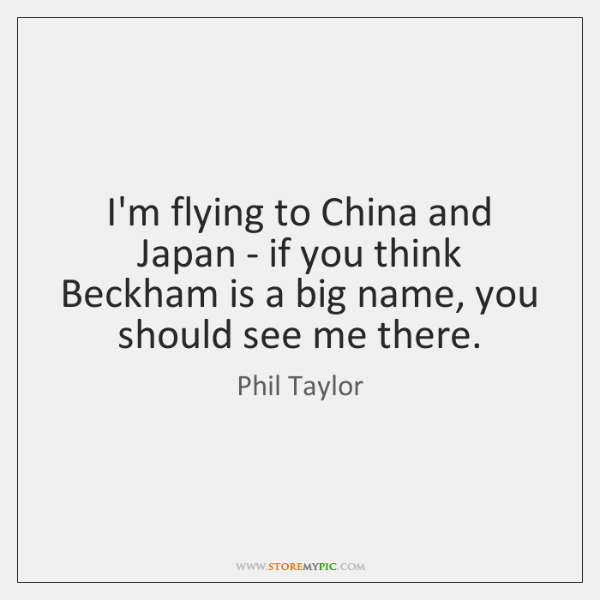 I'm flying to China and Japan - if you think Beckham is ...