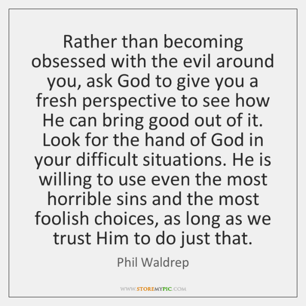 Rather than becoming obsessed with the evil around you, ask God to ...