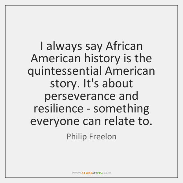 I always say African American history is the quintessential American story. It's ...
