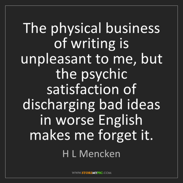 H L Mencken: The physical business of writing is unpleasant to me,...