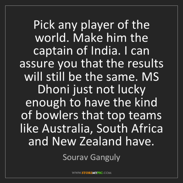 Sourav Ganguly: Pick any player of the world. Make him the captain of...