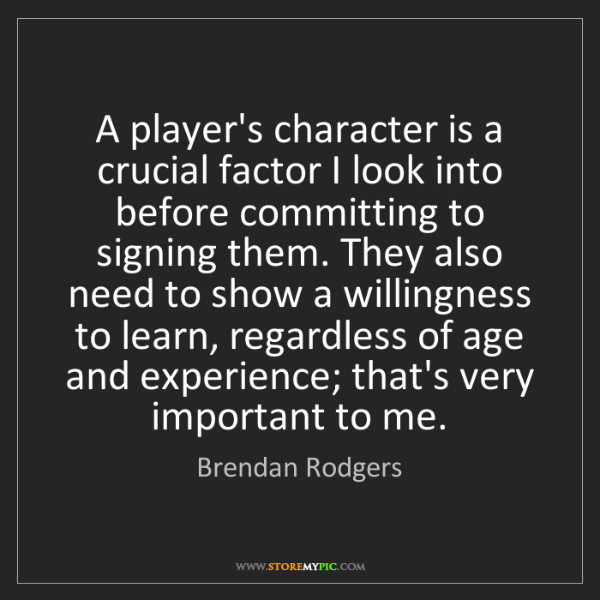 Brendan Rodgers: A player's character is a crucial factor I look into...